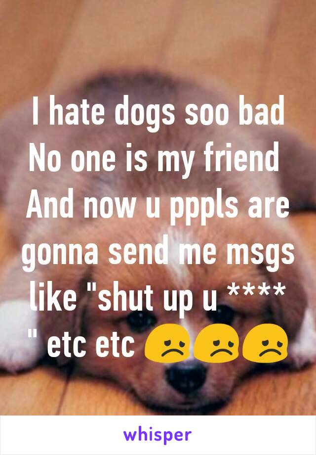 """I hate dogs soo bad No one is my friend  And now u pppls are gonna send me msgs like """"shut up u **** """" etc etc 😞😞😞"""