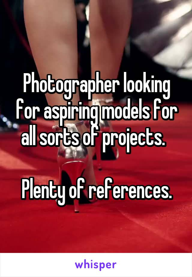 Photographer looking for aspiring models for all sorts of projects.    Plenty of references.