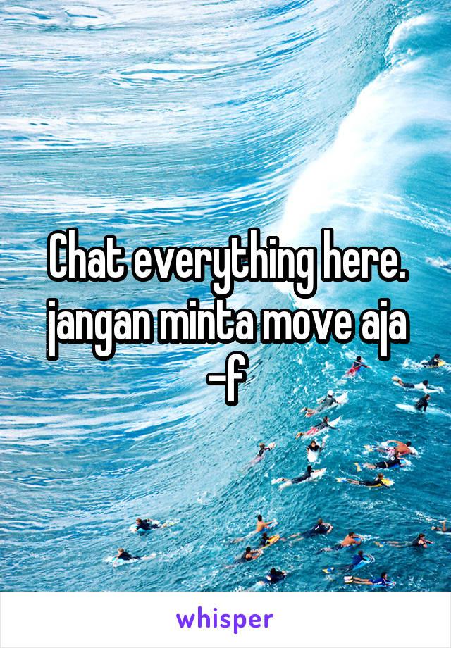 Chat everything here. jangan minta move aja -f