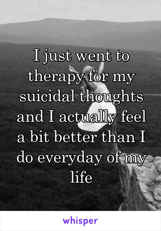 I just went to therapy for my suicidal thoughts and I actually feel a bit better than I do everyday of my life