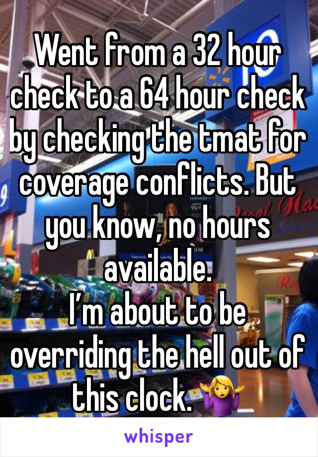 Went from a 32 hour check to a 64 hour check by checking the tmat for coverage conflicts. But you know, no hours available.  I'm about to be overriding the hell out of this clock. 🤷♀️