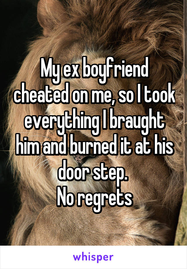 My ex boyfriend cheated on me, so I took everything I braught him and burned it at his door step.  No regrets