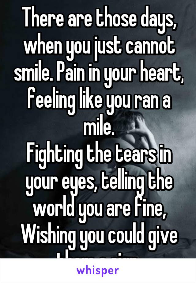 There are those days, when you just cannot smile. Pain in your heart, feeling like you ran a mile. Fighting the tears in your eyes, telling the world you are fine, Wishing you could give them a sign.