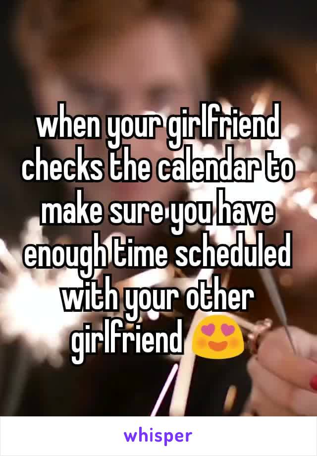 when your girlfriend checks the calendar to make sure you have enough time scheduled with your other girlfriend 😍