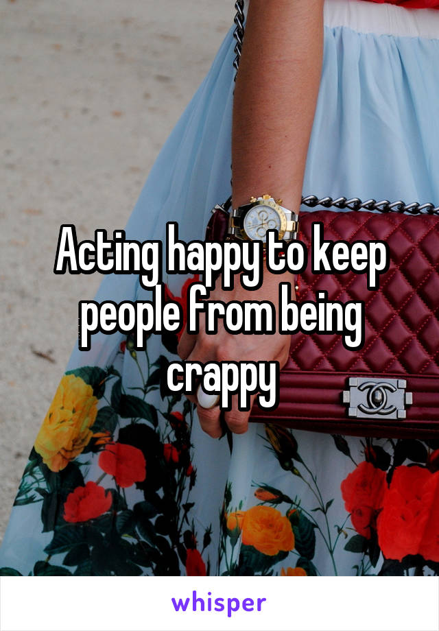Acting happy to keep people from being crappy
