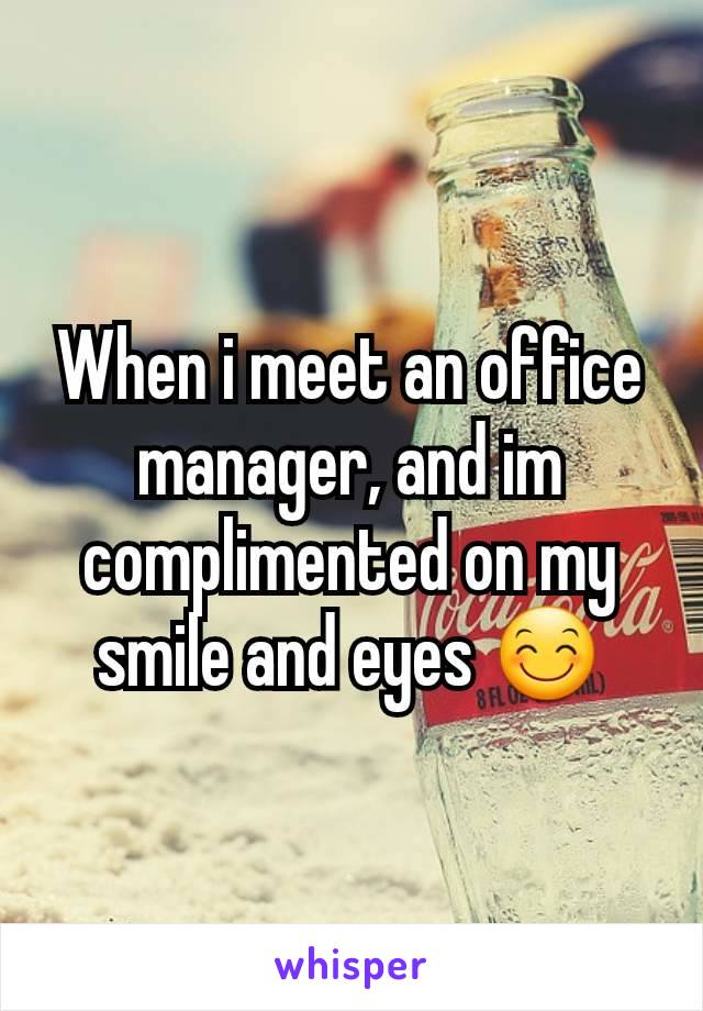 When i meet an office manager, and im complimented on my smile and eyes 😊