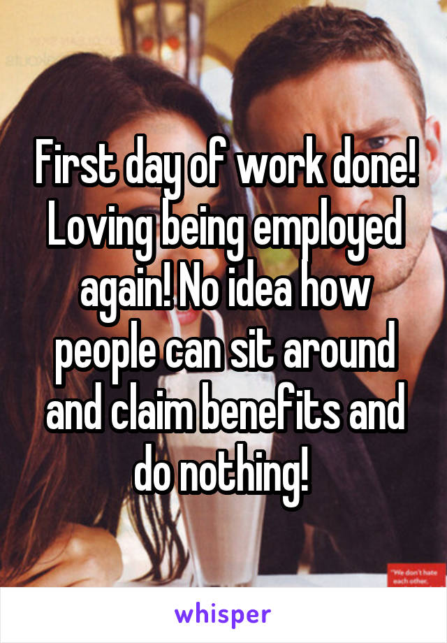 First day of work done! Loving being employed again! No idea how people can sit around and claim benefits and do nothing!