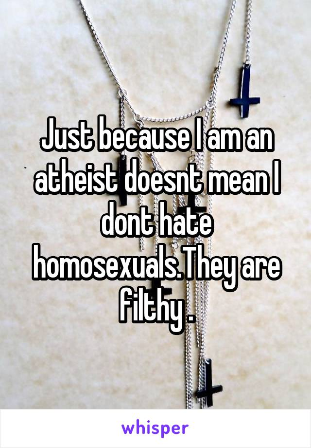 Just because I am an atheist doesnt mean I dont hate homosexuals.They are filthy .