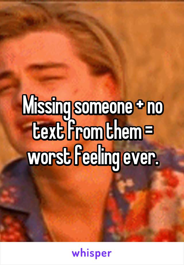 Missing someone + no text from them = worst feeling ever.