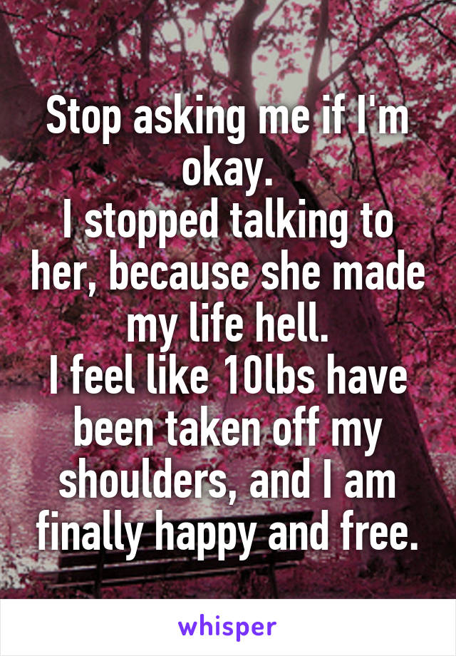 Stop asking me if I'm okay. I stopped talking to her, because she made my life hell. I feel like 10lbs have been taken off my shoulders, and I am finally happy and free.