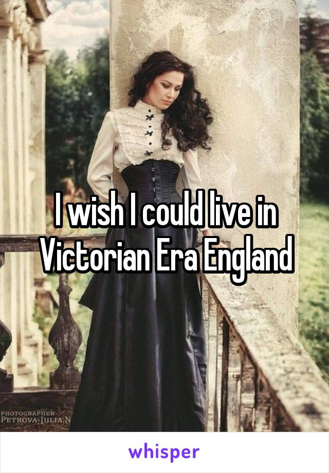 I wish I could live in Victorian Era England