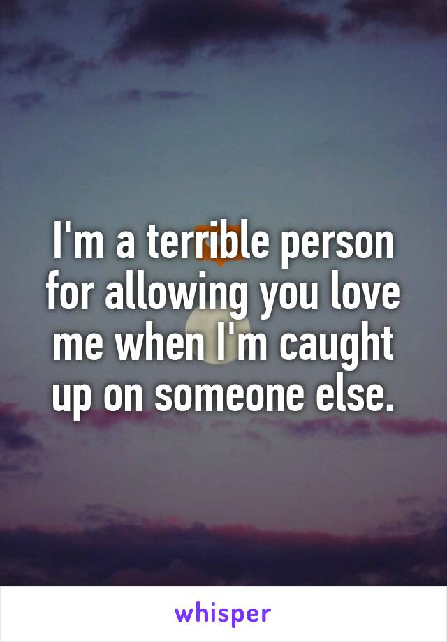 I'm a terrible person for allowing you love me when I'm caught up on someone else.