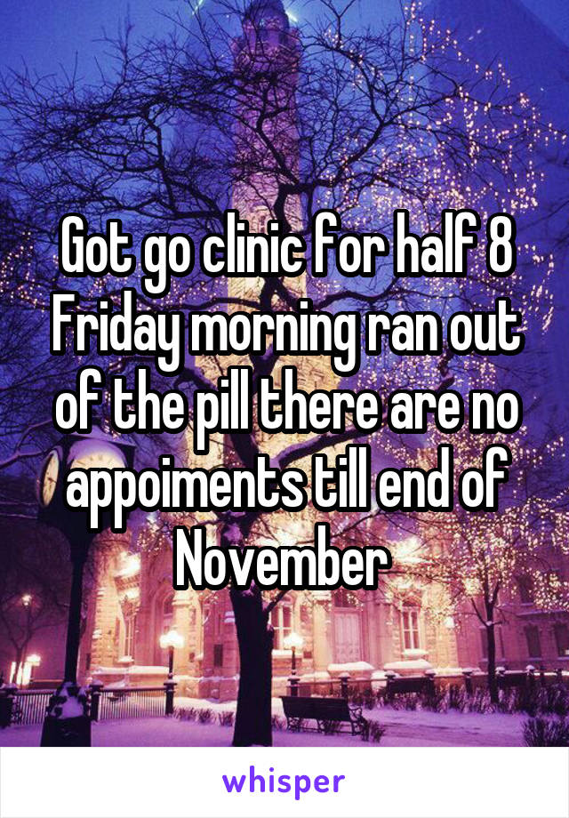 Got go clinic for half 8 Friday morning ran out of the pill there are no appoiments till end of November