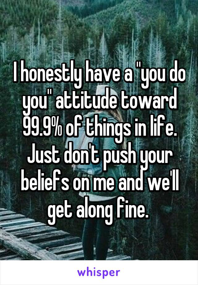 """I honestly have a """"you do you"""" attitude toward 99.9% of things in life. Just don't push your beliefs on me and we'll get along fine."""