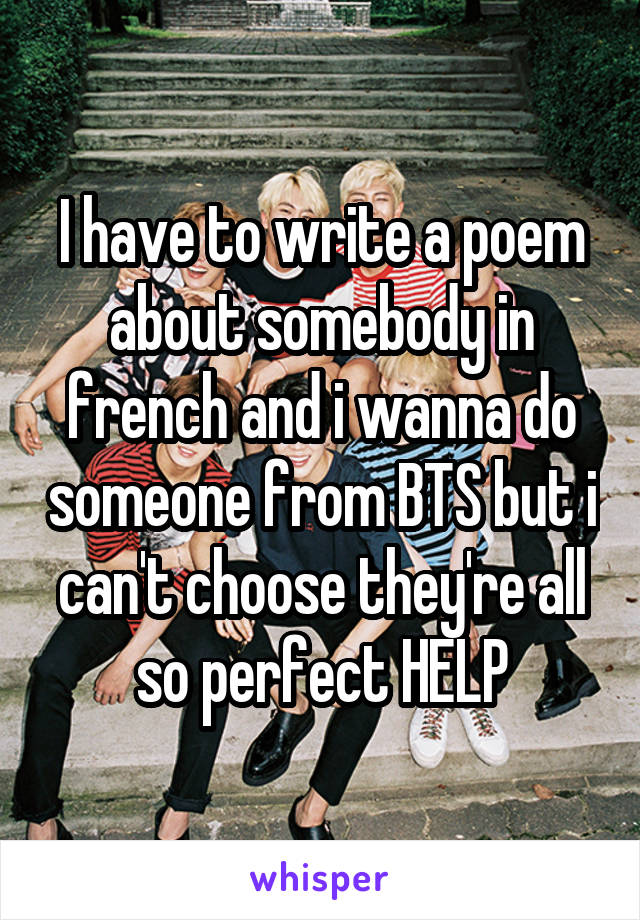 I have to write a poem about somebody in french and i wanna do someone from BTS but i can't choose they're all so perfect HELP
