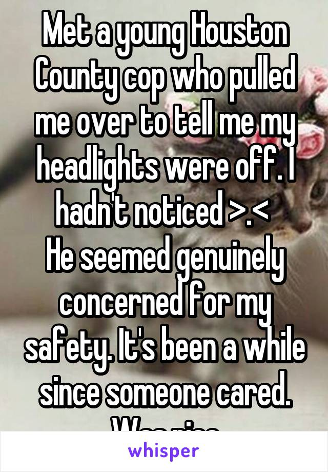 Met a young Houston County cop who pulled me over to tell me my headlights were off. I hadn't noticed >.<  He seemed genuinely concerned for my safety. It's been a while since someone cared. Was nice