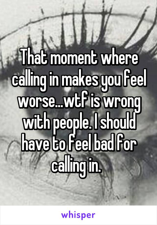 That moment where calling in makes you feel worse...wtf is wrong with people. I should have to feel bad for calling in.