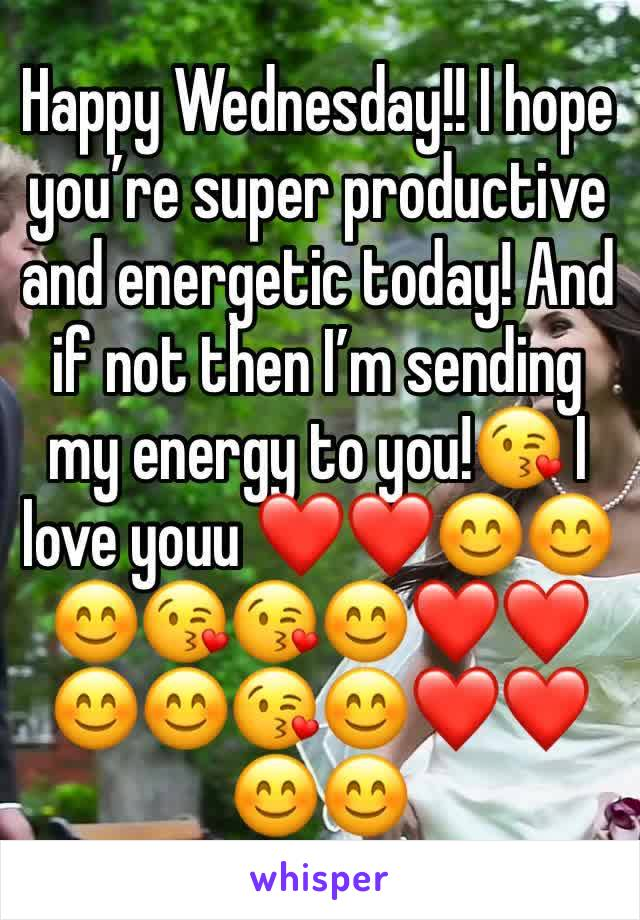 Happy Wednesday!! I hope you're super productive and energetic today! And if not then I'm sending my energy to you!😘 I love youu ❤️❤️😊😊😊😘😘😊❤️❤️😊😊😘😊❤️❤️😊😊