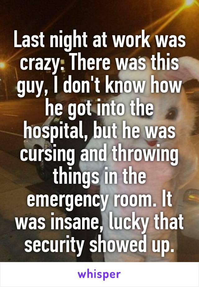 Last night at work was crazy. There was this guy, I don't know how he got into the hospital, but he was cursing and throwing things in the emergency room. It was insane, lucky that security showed up.