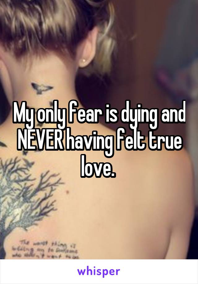 My only fear is dying and NEVER having felt true love.