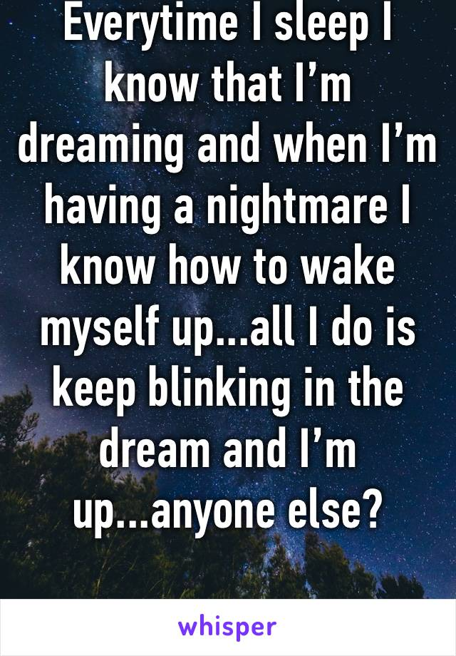 Everytime I sleep I know that I'm dreaming and when I'm having a nightmare I know how to wake myself up...all I do is keep blinking in the dream and I'm up...anyone else?