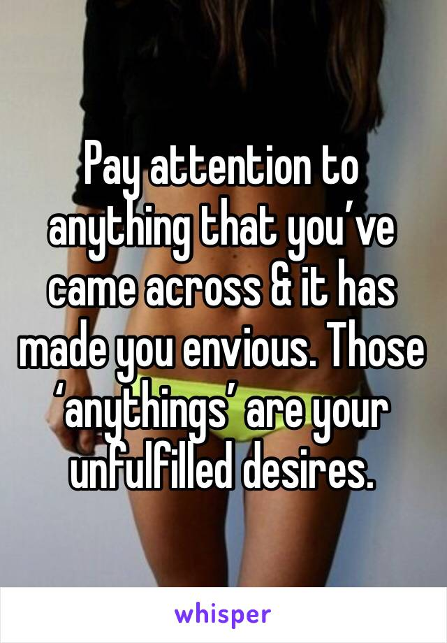 Pay attention to anything that you've came across & it has made you envious. Those 'anythings' are your unfulfilled desires.