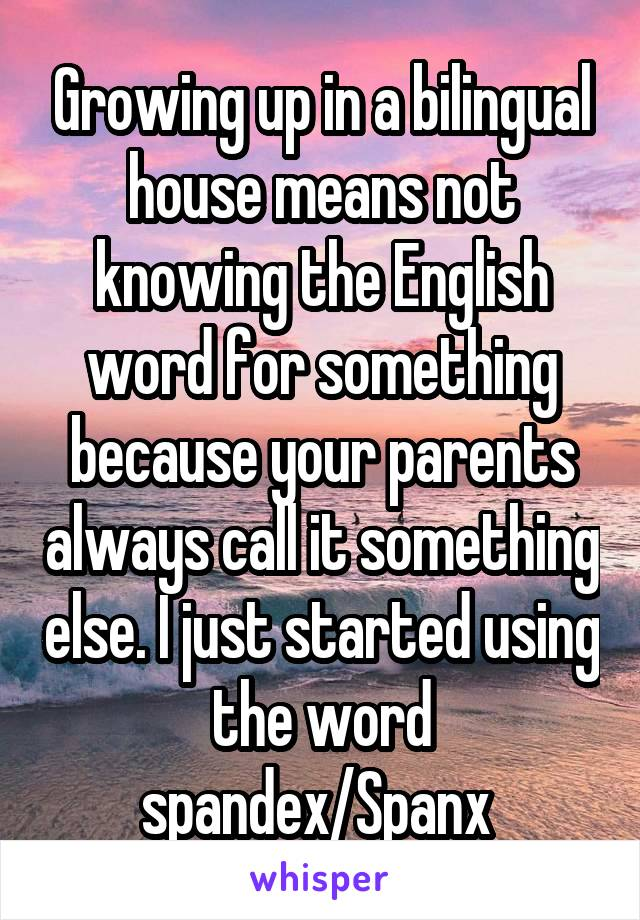 Growing up in a bilingual house means not knowing the English word for something because your parents always call it something else. I just started using the word spandex/Spanx