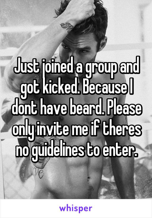 Just joined a group and got kicked. Because I dont have beard. Please only invite me if theres no guidelines to enter.