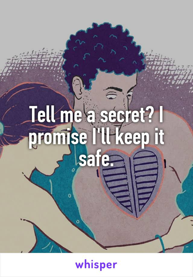 Tell me a secret? I promise I'll keep it safe.