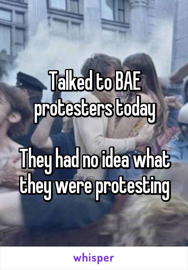 Talked to BAE protesters today  They had no idea what they were protesting