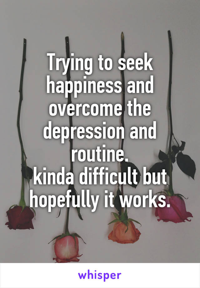 Trying to seek happiness and overcome the depression and routine. kinda difficult but hopefully it works.
