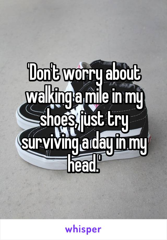 'Don't worry about walking a mile in my shoes, just try surviving a day in my head.'