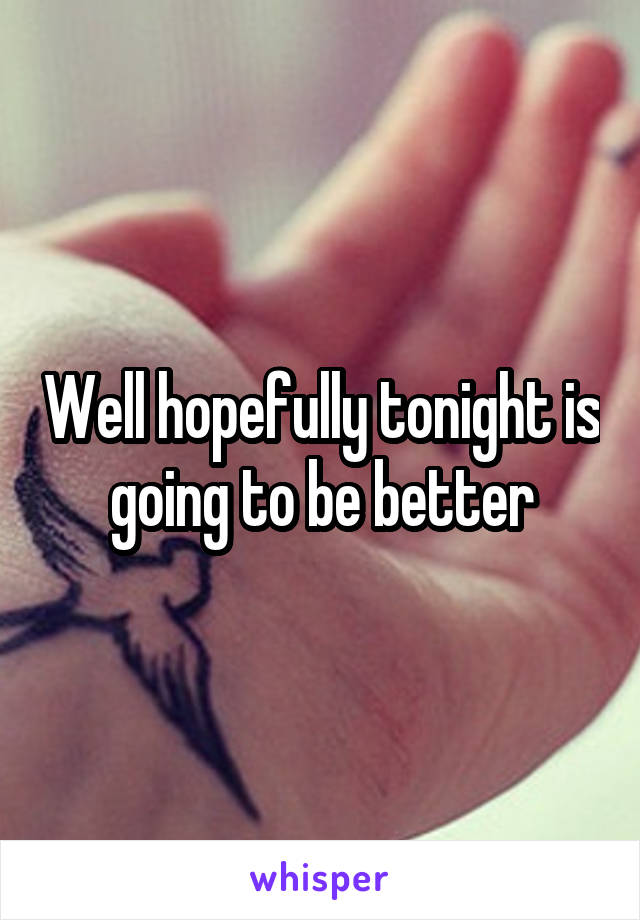 Well hopefully tonight is going to be better