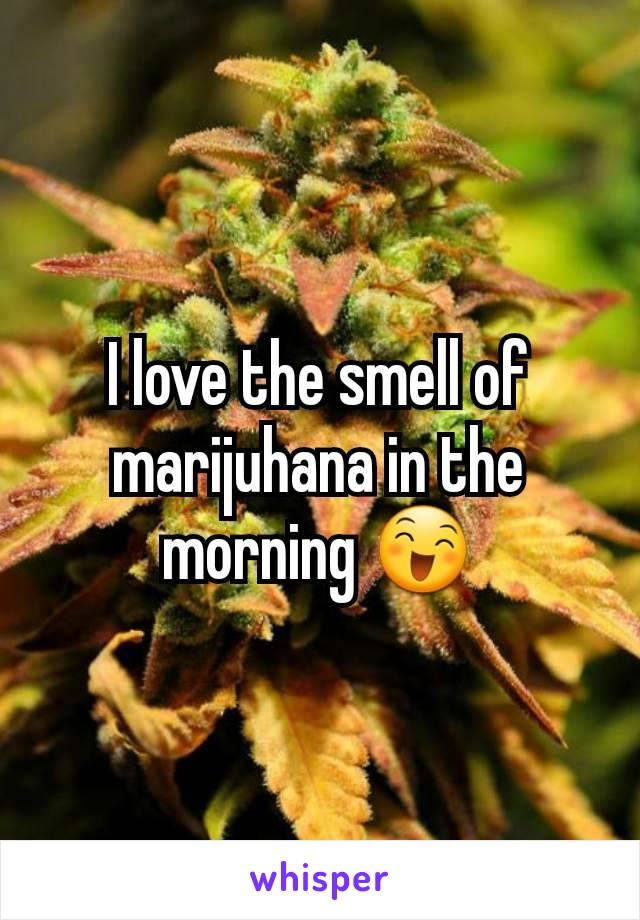 I love the smell of marijuhana in the morning 😄