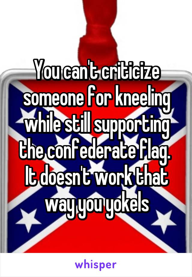 You can't criticize someone for kneeling while still supporting the confederate flag.  It doesn't work that way you yokels