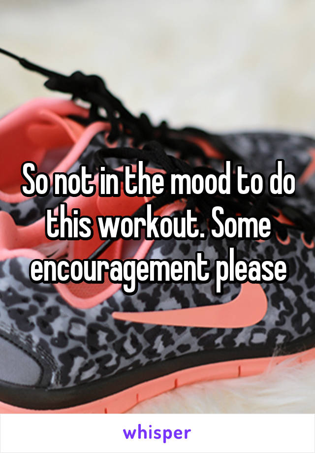 So not in the mood to do this workout. Some encouragement please