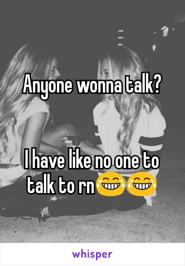 Anyone wonna talk?   I have like no one to talk to rn😂😂
