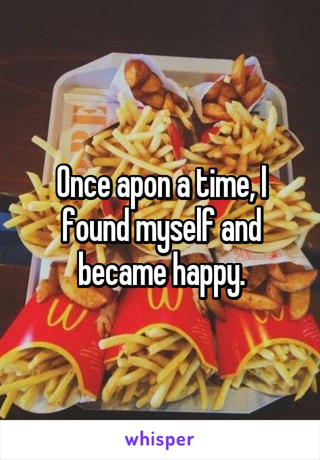 Once apon a time, I found myself and became happy.