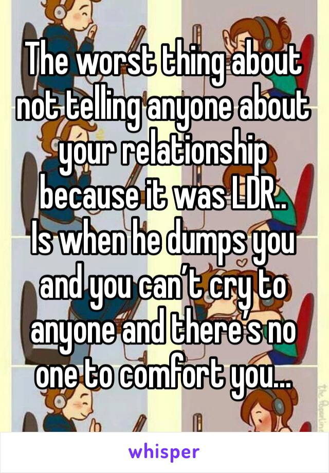 The worst thing about not telling anyone about your relationship because it was LDR.. Is when he dumps you and you can't cry to anyone and there's no one to comfort you...
