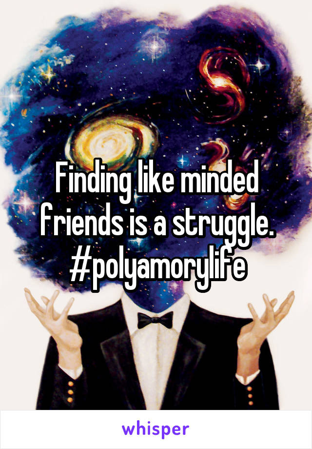Finding like minded friends is a struggle. #polyamorylife