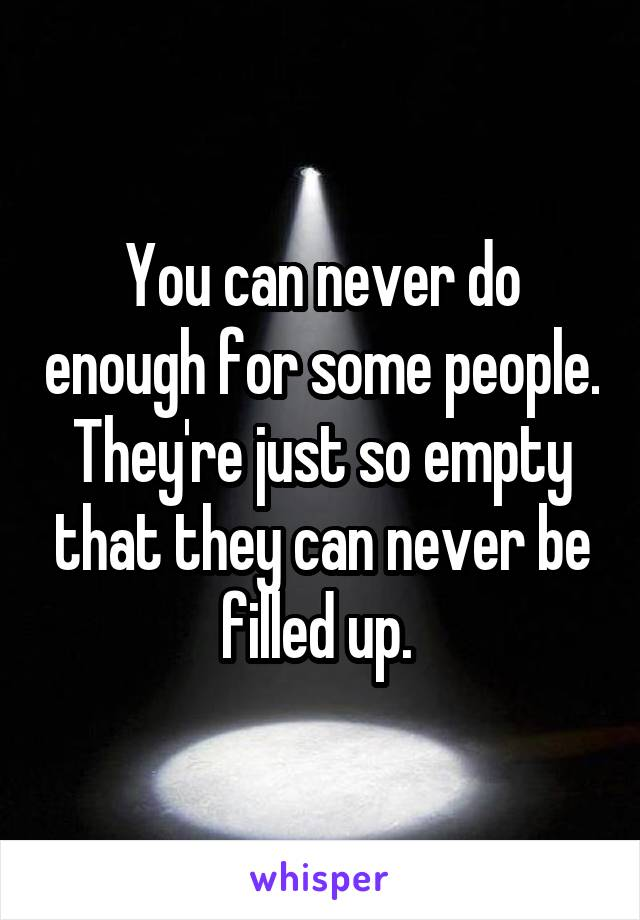 You can never do enough for some people. They're just so empty that they can never be filled up.
