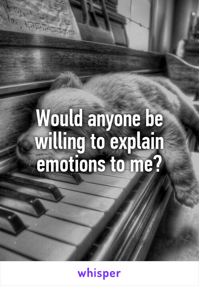 Would anyone be willing to explain emotions to me?