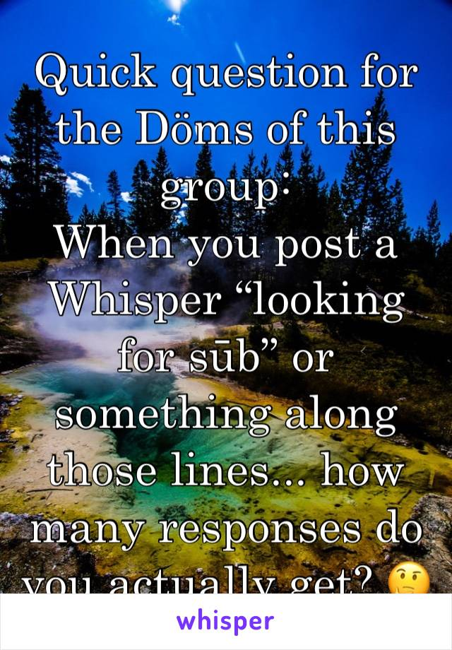 """Quick question for the Döms of this group: When you post a Whisper """"looking for sūb"""" or something along those lines... how many responses do you actually get? 🤔"""