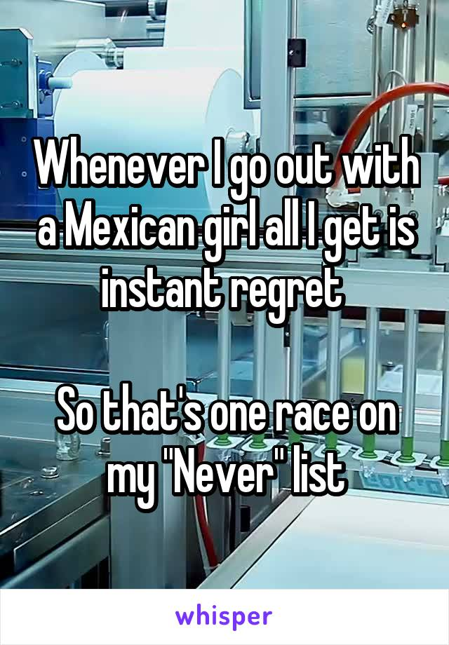 """Whenever I go out with a Mexican girl all I get is instant regret   So that's one race on my """"Never"""" list"""