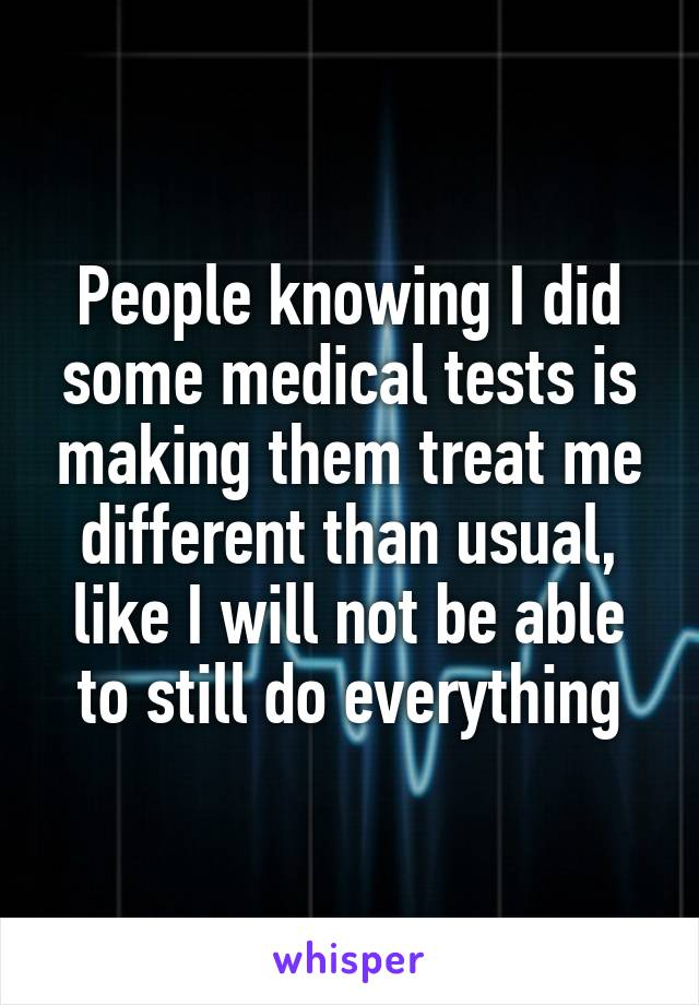 People knowing I did some medical tests is making them treat me different than usual, like I will not be able to still do everything