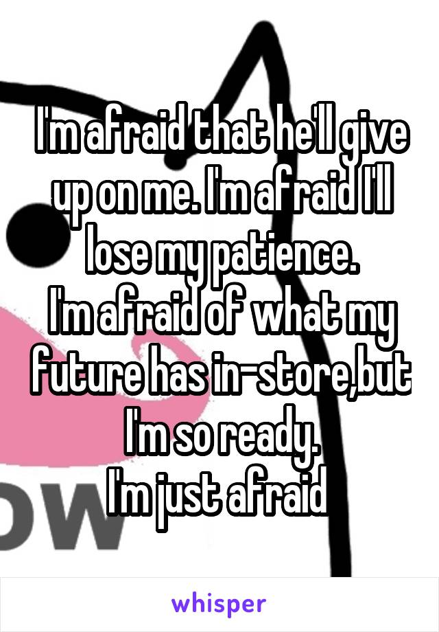 I'm afraid that he'll give up on me. I'm afraid I'll lose my patience. I'm afraid of what my future has in-store,but I'm so ready. I'm just afraid