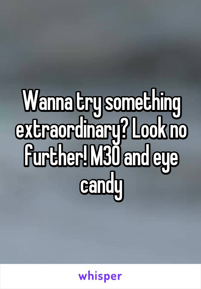 Wanna try something extraordinary? Look no further! M30 and eye candy