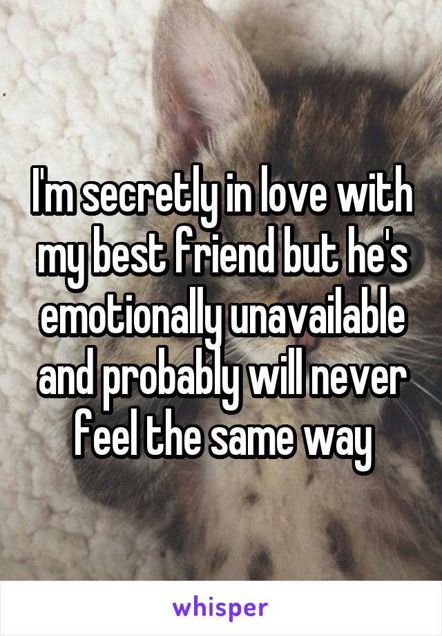 I'm secretly in love with my best friend but he's emotionally unavailable and probably will never feel the same way
