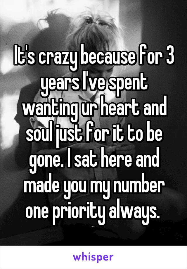 It's crazy because for 3 years I've spent wanting ur heart and soul just for it to be gone. I sat here and made you my number one priority always.