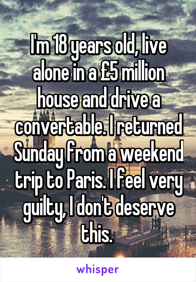 I'm 18 years old, live alone in a £5 million house and drive a convertable. I returned Sunday from a weekend trip to Paris. I feel very guilty, I don't deserve this.